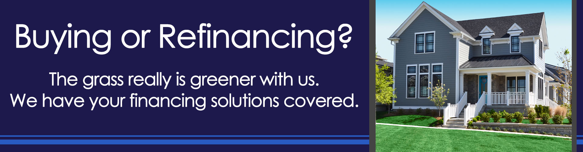 Buying or Refinancing? We have your financing solutions covered.